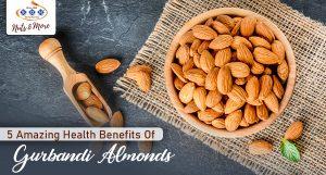 5 Amazing Health Benefits Of Gurbandi Almonds
